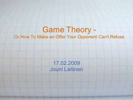 Game Theory - Or How To Make an Offer Your Opponent Can't Refuse 17.02.2009 Jouni Laitinen.