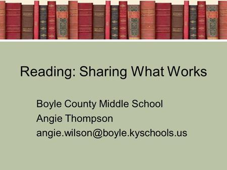 Reading: Sharing What Works Boyle County Middle School Angie Thompson