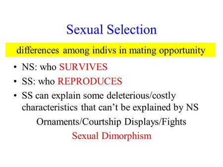 Sexual Selection NS: who SURVIVES SS: who REPRODUCES SS can explain some deleterious/costly characteristics that can't be explained by NS Ornaments/Courtship.