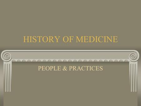 HISTORY OF MEDICINE PEOPLE & PRACTICES Ancient History Ancient History was filled with disease, illness and plagues. Reasons: overcrowding, open sewers,