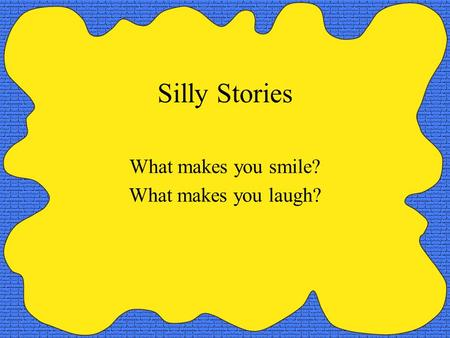 Silly Stories What makes you smile? What makes you laugh?