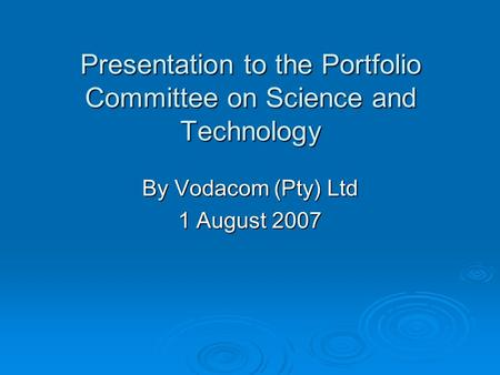Presentation to the Portfolio Committee on Science and Technology By Vodacom (Pty) Ltd 1 August 2007.
