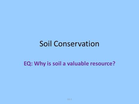 G2-3 Soil Conservation EQ: Why is soil a valuable resource?