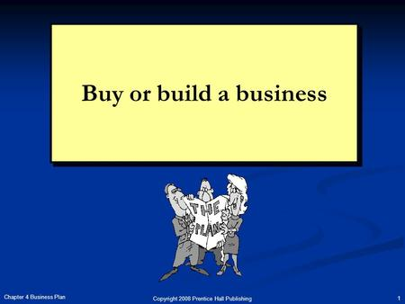 Copyright 2008 Prentice Hall Publishing 1 Chapter 4 Business Plan Buy or build a business.