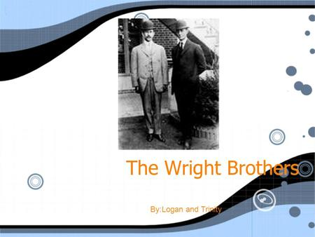 The Wright Brothers By:Logan and Trinity Born: Wilbur-1867 Orville-1871 Birthplace: Millville,Indiana Died: Wilbur January 30, 1948 Born: Wilbur-1867.