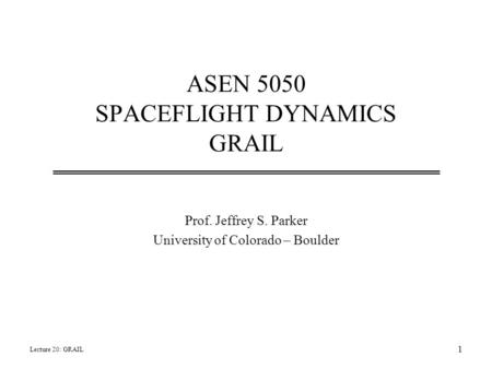 ASEN 5050 SPACEFLIGHT DYNAMICS GRAIL Prof. Jeffrey S. Parker University of Colorado – Boulder Lecture 20: GRAIL 1.