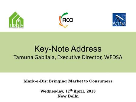 Key-Note Address Tamuna Gabilaia, Executive Director, WFDSA Mark-e-Dir: Bringing Market to Consumers Wednesday, 17 th April, 2013 New Delhi.
