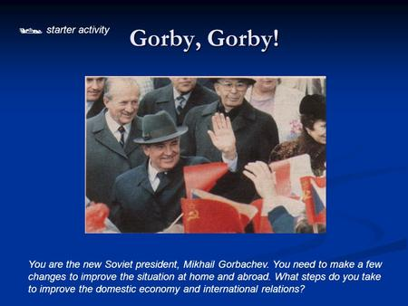  starter activity Gorby, Gorby! You are the new Soviet president, Mikhail Gorbachev. You need to make a few changes to improve the situation at home.