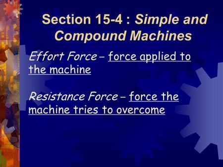 Section 15-4 : Simple and Compound Machines Effort Force – force applied to the machine Resistance Force – force the machine tries to overcome.