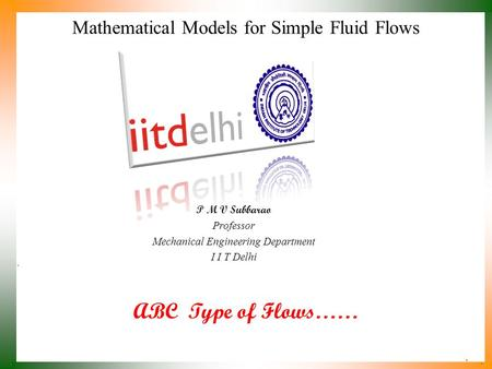 ABC Type of Flows…… P M V Subbarao Professor Mechanical Engineering Department I I T Delhi Mathematical Models for Simple Fluid Flows.