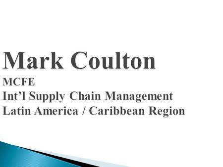 Mark Coulton MCFE Int'l Supply Chain Management Latin America / Caribbean Region.