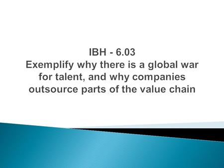 IBH - 6.03 Exemplify why there is a global war for talent, and why companies outsource parts of the value chain.