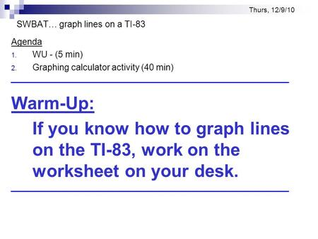 Thurs, 12/9/10 SWBAT… graph lines on a TI-83 Agenda 1. WU - (5 min) 2. Graphing calculator activity (40 min) Warm-Up: If you know how to graph lines on.