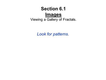 Section 6.1 Images Viewing a Gallery of Fractals. Look for patterns.