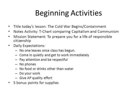 Beginning Activities Title today's lesson: The Cold War Begins/Containment Notes Activity: T-Chart comparing Capitalism and Communism Mission Statement: