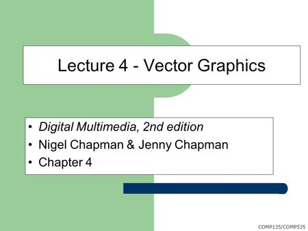 COMP135/COMP535 Digital Multimedia, 2nd edition Nigel Chapman & Jenny Chapman Chapter 4 Lecture 4 - Vector Graphics.