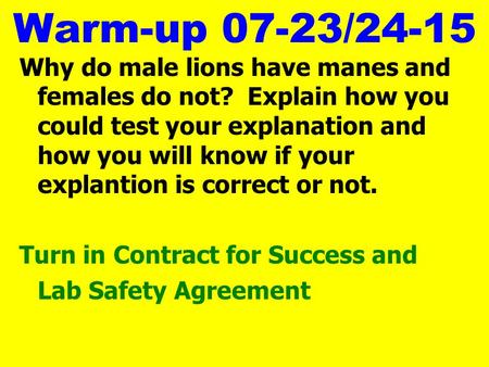 Warm-up 07-23/24-15 Why do male lions have manes and females do not? Explain how you could test your explanation and how you will know if your explantion.