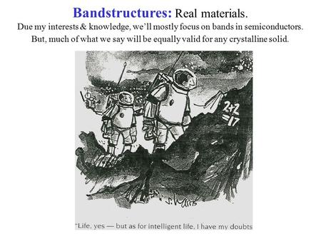 Bandstructures: Real materials. Due my interests & knowledge, we'll mostly focus on bands in semiconductors. But, much of what we say will be equally valid.