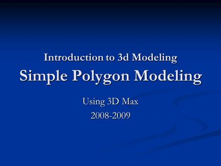Introduction to 3d Modeling Simple Polygon Modeling Using 3D Max 2008-2009.