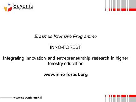 Www.savonia-amk.fi Erasmus Intensive Programme INNO-FOREST Integrating innovation and entrepreneurship research in higher forestry education www.inno-forest.org.
