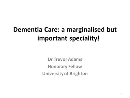 Dementia Care: a marginalised but important speciality! Dr Trevor Adams Honorary Fellow University of Brighton 1.