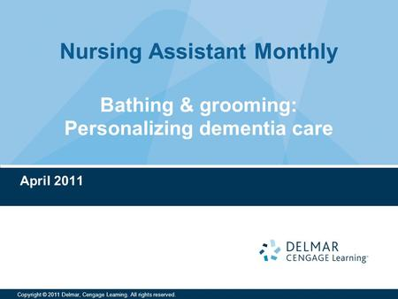 Nursing Assistant Monthly Copyright © 2011 Delmar, Cengage Learning. All rights reserved. Bathing & grooming: Personalizing dementia care April 2011.