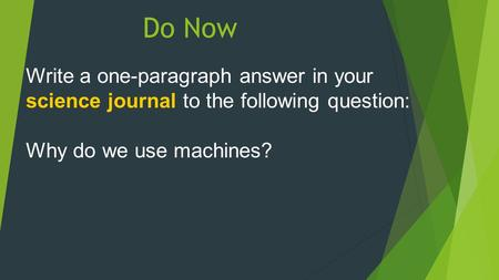 Do Now Write a one-paragraph answer in your science journal to the following question: Why do we use machines?