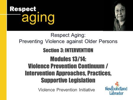 Respect aging Section 3: INTERVENTION Modules 13/14: Violence Prevention Continuum / Intervention Approaches, Practices, Supportive Legislation Violence.