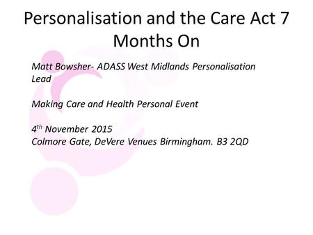Personalisation and the Care Act 7 Months On Matt Bowsher- ADASS West Midlands Personalisation Lead Making Care and Health Personal Event 4 th November.