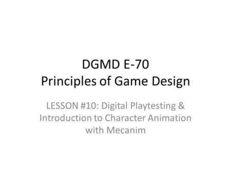 LESSON #10: Digital Playtesting & Introduction to Character Animation with Mecanim DGMD E-70 Principles of Game Design.