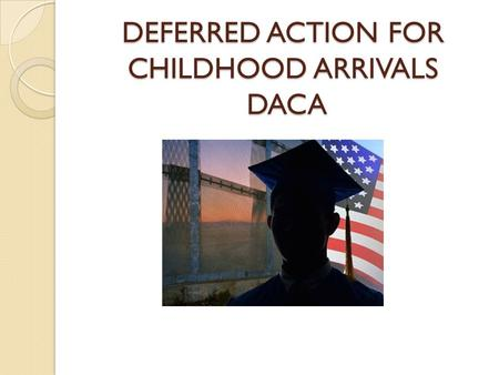 DEFERRED ACTION FOR CHILDHOOD ARRIVALS DACA.