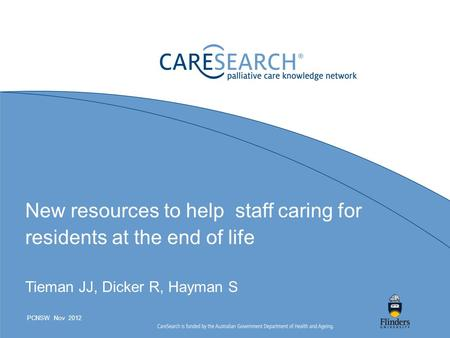 New resources to help staff caring for residents at the end of life Tieman JJ, Dicker R, Hayman S PCNSW Nov 2012.