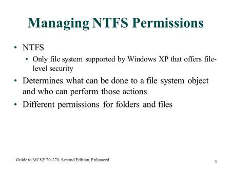 Guide to MCSE 70-270, Second Edition, Enhanced 1 Managing NTFS Permissions NTFS Only file system supported by Windows XP that offers file- level security.