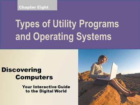 Your Interactive Guide to the Digital World Discovering Computers Types of Utility Programs and Operating Systems Chapter Eight.
