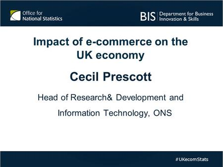Impact of e-commerce on the UK economy Cecil Prescott Head of Research& Development and Information Technology, ONS #UKecomStats.
