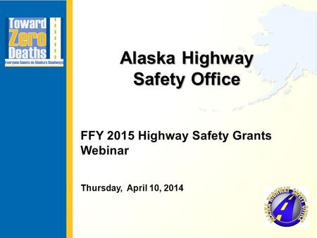 Alaska Highway Safety Office FFY 2015 Highway Safety Grants Webinar Thursday, April 10, 2014.