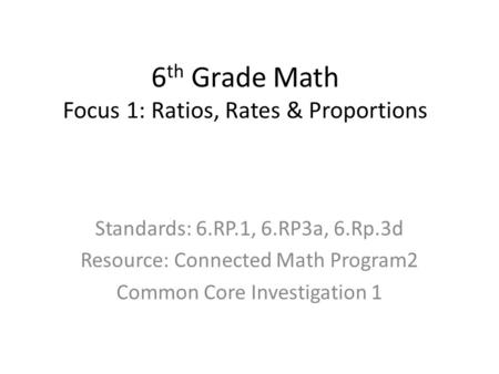 Standards: 6.RP.1, 6.RP3a, 6.Rp.3d Resource: Connected Math Program2 Common Core Investigation 1 6 th Grade Math Focus 1: Ratios, Rates & Proportions.