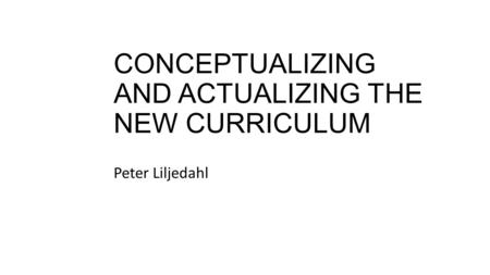 CONCEPTUALIZING AND ACTUALIZING THE NEW CURRICULUM Peter Liljedahl.