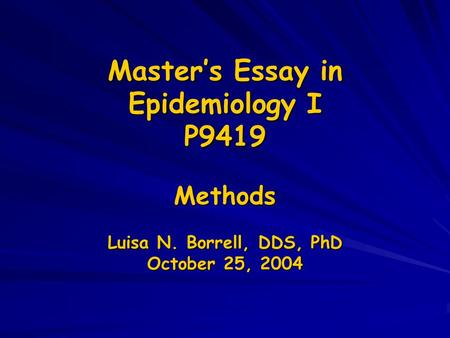 Master's Essay in Epidemiology I P9419 Methods Luisa N. Borrell, DDS, PhD October 25, 2004.