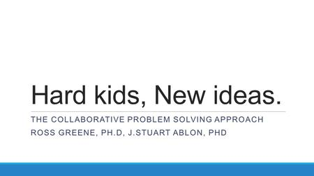 Hard kids, New ideas. THE COLLABORATIVE PROBLEM SOLVING APPROACH ROSS GREENE, PH.D, J.STUART ABLON, PHD.