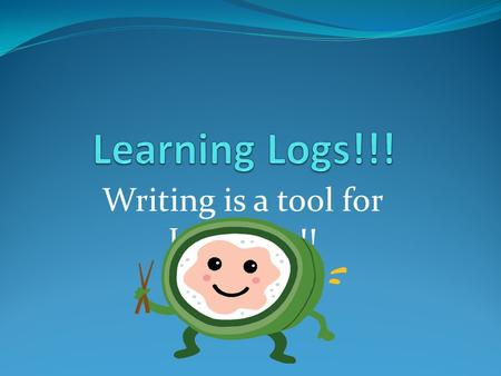 Writing is a tool for Learning!!. Why do we need to use learning logs during class? Learning Logs helps you to FOCUS on what you are learning in classes.