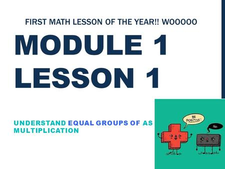 MODULE 1 LESSON 1 UNDERSTAND EQUAL GROUPS OF AS MULTIPLICATION FIRST MATH LESSON OF THE YEAR!! WOOOOO.
