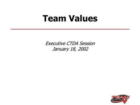 Team Values Executive CTDA Session January 18, 2002.