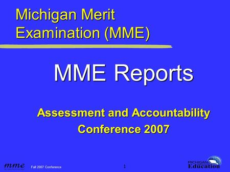 Fall 2007 Conference 1 Michigan Merit Examination (MME) MME Reports Assessment and Accountability Conference 2007.