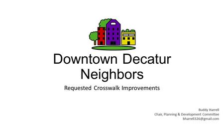 Downtown Decatur Neighbors Requested Crosswalk Improvements Buddy Harrell Chair, Planning & Development Committee