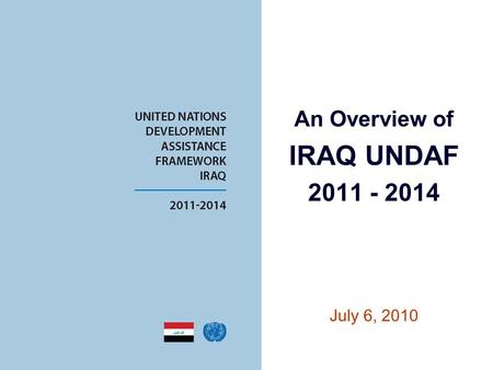An Overview of IRAQ UNDAF 2011 - 2014 July 6, 2010.