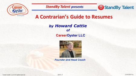 A Contrarian's Guide to Resumes CONFIDENTIAL 2010 v1 Career Oyster LLC © All rights reserved by Howard Cattie of StandBy Talent presents Founder and Head.