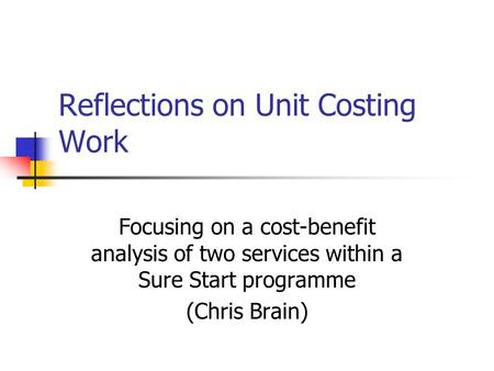 Reflections on Unit Costing Work Focusing on a cost-benefit analysis of two services within a Sure Start programme (Chris Brain)