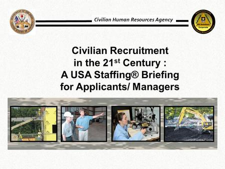 Civilian Recruitment in the 21 st Century : A USA Staffing® Briefing for Applicants/ Managers Civilian Human Resources Agency.