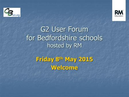 G2 User Forum for Bedfordshire schools hosted by RM Friday 8 th May 2015 Welcome.